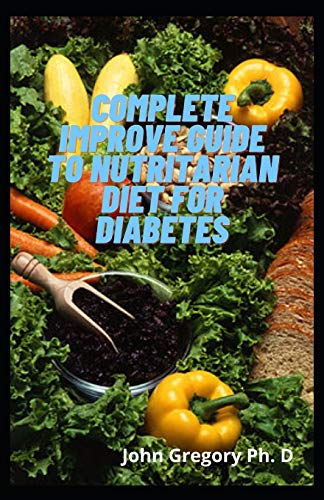 Complete Improve Guide To Nutritarian Diet For Diabetes: Yummy Nutritarian Diet Recipes To Lose Weight and Managing Diabetes