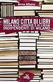Milano città di libri. Guida alle librerie e ai librai indipendenti di Milano