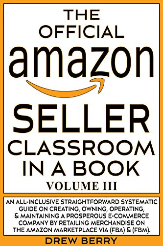 The Official Amazon Seller Classroom In A Book: Volume III: The Definitive Guide To Mastering The Art Of Retailing Products Via Amazon FBA & FBM! (English Edition)
