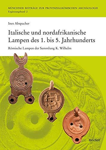 Italische und nordafrikanische Lampen des 1. bis 5. Jahrhunderts: Römische Lampen der Sammlung K. Wilhelm (Münchner Beiträge zur Provinzialrömischen Archäologie)