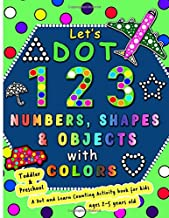 Let's Dot the 123 Numbers, Shapes, Objects with Colors - A Dot and Learn Counting Activity book for kids Ages 2 - 5 years: Do a dot page a day using ... Kid Coloring book as a Wonderful Gift
