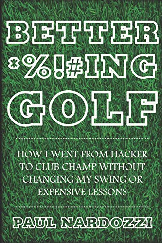 Better F*cking Golf: How I went from hacker to club champ without changing my swing or expensive lessons