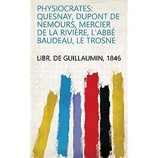Physiocrates Quesnay, Dupont de Nemours, Mercier de la Rivière, l'abbé Baudeau, Le Trosne (French Edition)