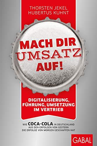 Mach dir Umsatz auf!: Digitalisierung, Führung, Umsetzung im Vertrieb. Wie Coca-Cola in Deutschland aus den Erfolgen von gestern die Erfolge von morgen geschaffen hat (Dein Business)