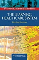The Learning Healthcare System: Workshop Summary (Iom Roundtable on Evidence-based Medicine) by Institute of Medicine Roundtable on Evidence-Based Medicine(2007-07-01)