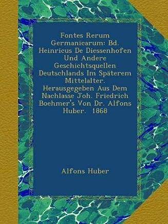 Fontes Rerum Germanicarum: Bd. Heinricus De Diessenhofen Und Andere Geschichtsquellen Deutschlands Im Späterem Mittelalter. Herausgegeben Aus Dem Boehmers Von Dr. Alfons Huber. 1868