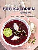 Muskelaufbaumittel -Lecker-leichte 500-Kalorien-Rezepte: Kalorienarme Gerichte zum Abnehmen - Über 80 Genießerrezepte ohne Reue