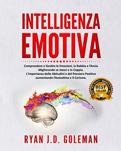Intelligenza Emotiva: Comprendere e Gestire le Emozioni, Rabbia e l'Ansia per Migliorare sé stessi e in Coppia. Come trasformare il Pensiero Negativo in Positivo, Aumentando il Carisma e l'Autostima