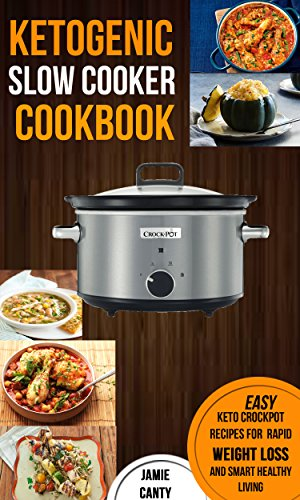 Ketogenic Slow Cooker Cookbook: Easy Keto Crockpot Recipes For Rapid Weight Loss And Smart Healthy Living by [Jamie Canty]
