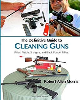 The Definitive Guide to Cleaning Guns:: Rifles, Pistols, Shotguns and Black Powder Rifles