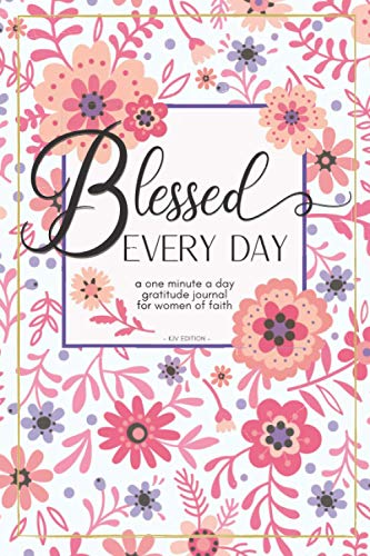 Blessed Every Day: A one minute a day gratitude journal for women of faith: Your 52 week guide for creating a more prayerful, positive, and appreciative life