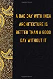 A bad day with inca architecture is better than a good day without it: funny notebook for women men, cute journal for writing, appreciation birthday christmas gift for inca architecture lovers