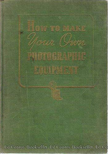 HOW TO MAKE YOUR OWN PHOTOGRAPHIC EQUIPMENT: a Practical Handbook for the Photographer Who Desires to Make Equipment for His Darkroom and Accessories for His Camera