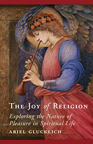 The Joy of Religion: Exploring the Nature of Pleasure in Spiritual Life by [Ariel Glucklich]