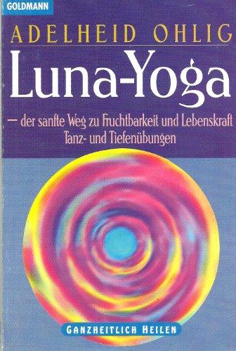 Luna-Yoga - der sanfte Weg zu Fruchtbarkeit und Lebenskraf. Tanz- und Tiefenübungen