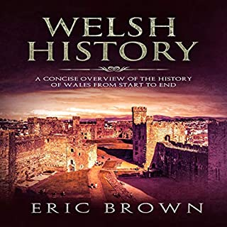 Welsh History     A Concise Overview of the History of Wales from Start to End              By:                                                                                                                                 Eric Brown                               Narrated by:                                                                                                                                 John B Leen                      Length: 2 hrs and 15 mins     Not rated yet     Overall 0.0