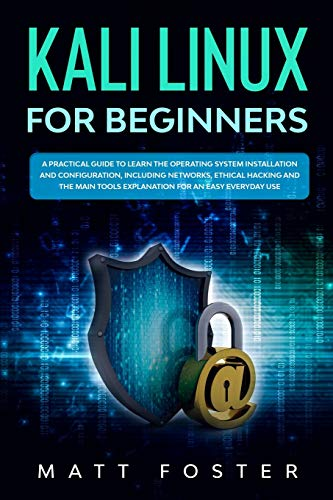Compare Textbook Prices for Kali Linux for Beginners: A Practical Guide to Learn the Operating System Installation and configuration, including Networks, Ethical Hacking and the Main Tools Explanation for an Easy Everyday Use  ISBN 9798617180826 by Foster, Matt