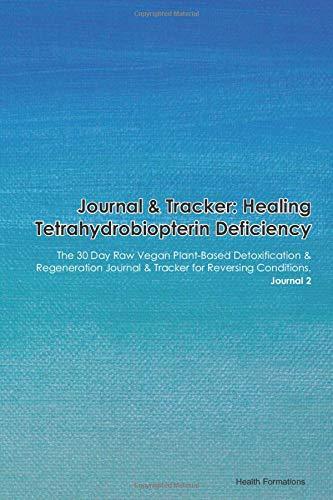 Journal & Tracker: Healing Tetrahydrobiopterin Deficiency: The 30 Day Raw Vegan Plant-Based Detoxification & Regeneration Journal & Tracker for Reversing Conditions. Journal 2
