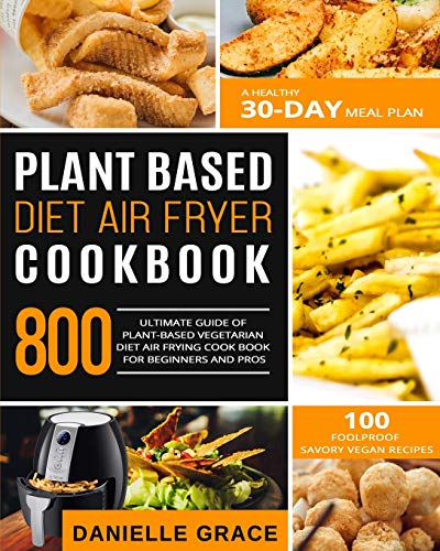 Plant Based Diet Air Fryer Cookbook 800: Ultimate Guide of Plant-based Vegetarian Diet Air Frying Cook book for Beginners and Pros- A Healthy 30-Day Meal Plan- 100 Foolproof Savory Vegan Recipes