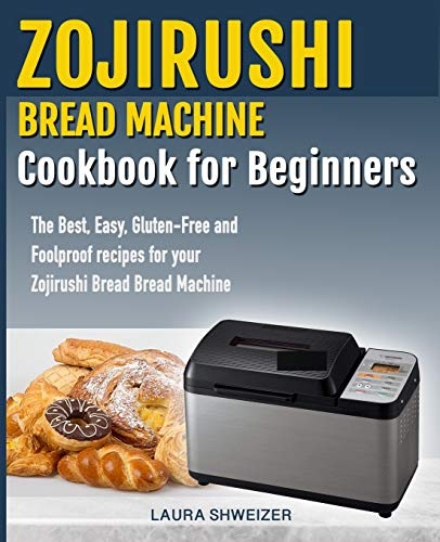 Zojirushi Bread Machine Cookbook for beginners: The Best, Easy, Gluten-Free and Foolproof recipes for your Zojirushi Bread Machine