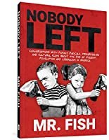 Nobody Left: Conversations With Famous Radicals, Progressives and Cultural Icons About the End of Dissent, Revolution, and Liberalism in America