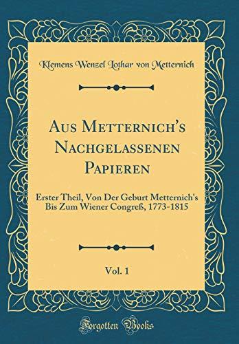 Aus Metternich's Nachgelassenen Papieren, Vol. 1: Erster Theil, Von Der Geburt Metternich's Bis Zum Wiener Congreß, 1773-1815 (Classic Reprint)