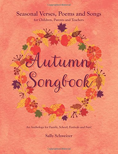 Autumn Songbook: Seasonal Verses, Poems and Songs for Children, Parents and Teachers. An Anthology for Family, School, Festivals and Fun! (Seasonal Sonbooks, Band 3)