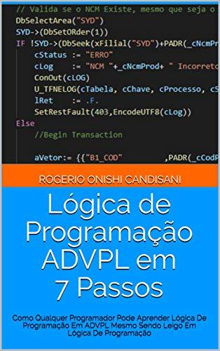 Lógica de Programação ADVPL em 7 Passos: Como Qualquer Programador Pode Aprender Lógica De Programação Em ADVPL Mesmo Sendo Leigo Em Lógica De Programação (Portuguese Edition)