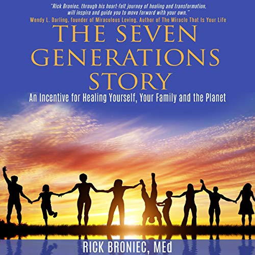 The Seven Generations Story: An Incentive for Healing Yourself, Your Family and the Planet Audiobook By Rick Broniec MEd cover art