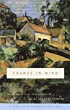 France in Mind: An Anthology: From Henry James, Edith Wharton, Gertrude Stein, and Ernest Hemingway to Peter Mayle and Adam Gopnik--A Feast of British and American Writers Celebrate France