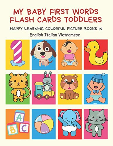 My Baby First Words Flash Cards Toddlers Happy Learning Colorful Picture Books in English Italian Vietnamese: Reading sight words flashcards animals, ... for pre k preschool prep kindergarten kids.