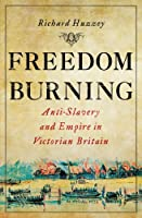 Freedom Burning: Anti-Slavery and Empire in Victorian Britain
