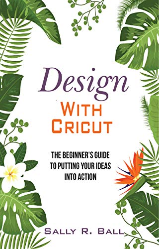 Design With Cricut: The Beginner's Guide To Putting Your Ideas Into Action