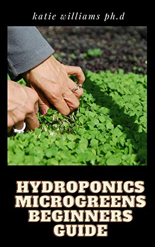 HYDROPONICS MICROGREENS BEGINNERS GUIDE: Techniques for Beginners to Cultivating Fruits, Herbs, and Vegetables High in Nutrients at Your Home (English Edition)