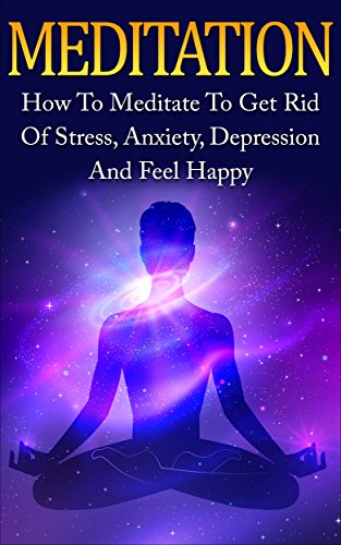 Meditation: How To Meditate To Get Rid Of Stress, Anxiety, Depression And Feel Happy