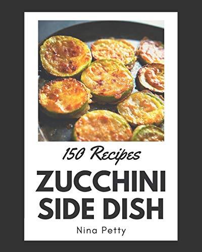 150 Zucchini Side Dish Recipes: Zucchini Side Dish Cookbook - The Magic to Create Incredible Flavor!