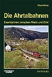 Die Ahrtalbahnen: Eisenbahnen zwischen Rhein und Eifel - Klaus Kemp