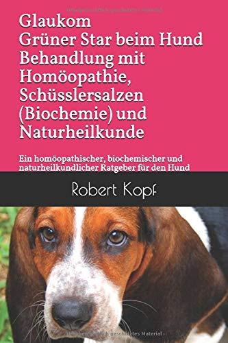 Glaukom Grüner Star beim Hund Behandlung mit Homöopathie, Schüsslersalzen (Biochemie) und Naturheilkunde: Ein homöopathischer, biochemischer und naturheilkundlicher Ratgeber für den Hund
