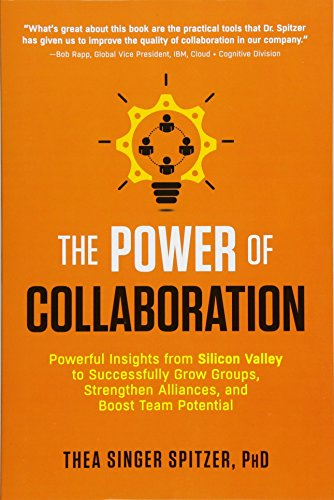 The Power of Collaboration: Powerful Insights from Silicon Valley to Successfully Grow Groups, Strengthen Alliances, and Boost Team Potential