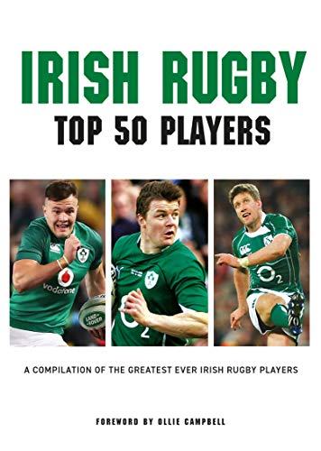 Irish Rugby - Top 50 Players: A Compilation of the Greatest Ever Irish Rugby Players (English Edition)