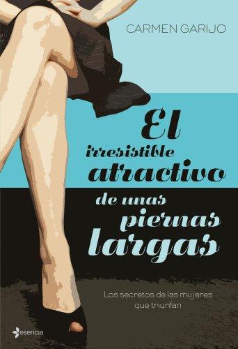 El irresistible atractivo de unas piernas largas: Los secretos de las mujeres que triunfan (Chick Lit No Ficción)