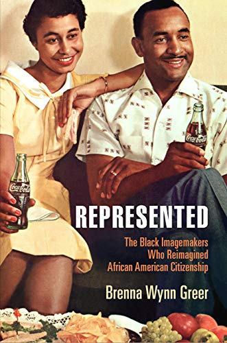 Represented: The Black Imagemakers Who Reimagined African American Citizenship (American Business, Politics, and Society)
