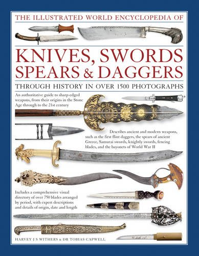 The Illustrated World Encyclopedia of Knives, Swords, Spears & Daggers: Through History In Over 1500...