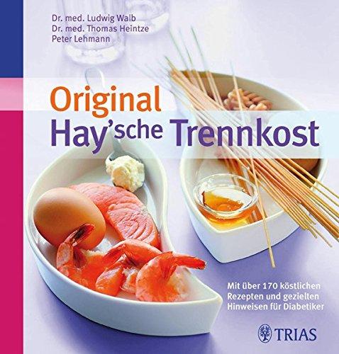 Original Hay\'sche Trennkost: Mit über 170 Rezepten und gezielten Hinweisen für Diabetiker