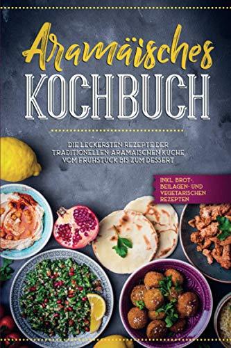 Aramäisches Kochbuch: Die leckersten Rezepte der traditionellen aramäischen Küche vom Frühstück bis zum Dessert - inkl. Brot-, Beilagen-, und vegetarischen Rezepten
