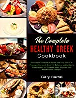 The Complete Healthy Greek Cookbook: Discover a New World of Flavors and Easy Dishes to Prepare at Home with Over 140 Delicious and Authentic Greek Recipes for Everyday Meals. Kickstart Your Mediterranean Lifestyle! (The Complete Mediterranean Cookbook)