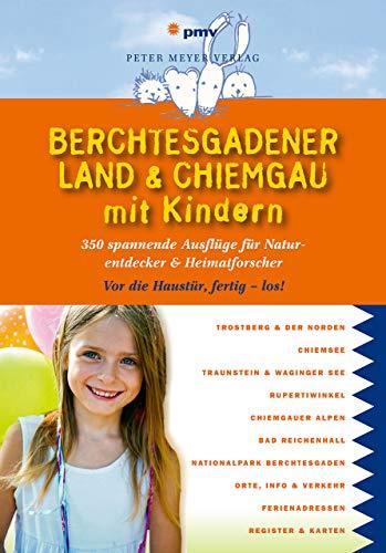 Berchtesgadener Land & Chiemgau mit Kindern: 350 spannende Ausflüge für Naturentdecker & Heimatforscher (Freizeiführer mit Kindern)