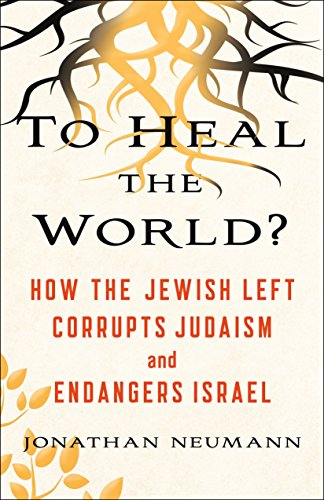 To Heal the World?: How the Jewish Left Corrupts Judaism and Endangers Israel (English Edition)