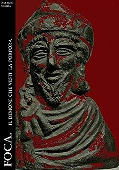 Foca. Il demone che vestì la porpora (Historia Romana Vol. 1) di [Patrizio Corda]