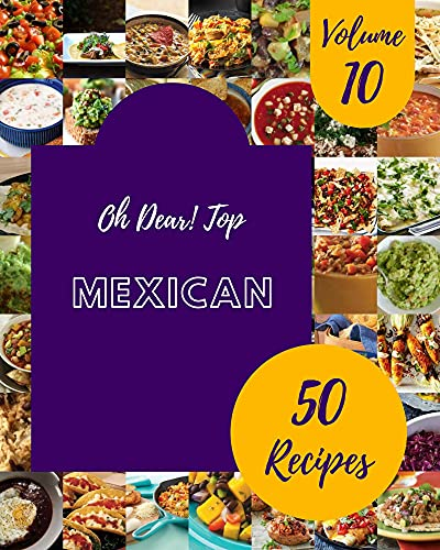 Oh Dear! Top 50 Mexican Recipes Volume 10: A Mexican Cookbook that Novice can Cook (English Edition)